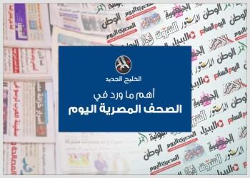 الصحف المصرية: «السيسي» فداء للإماراتيين وطرح شركات البترول بالبورصة